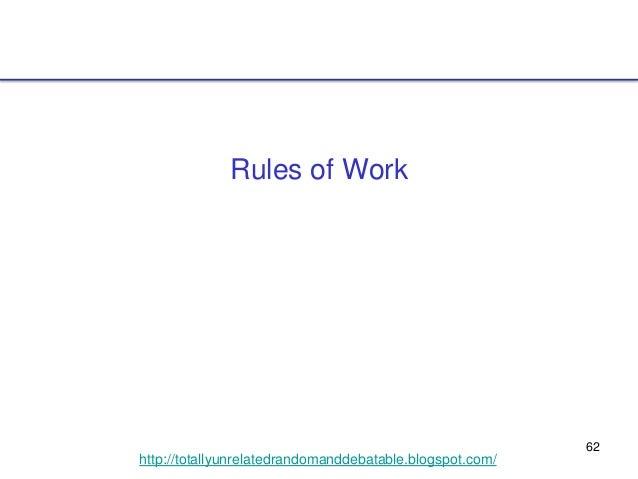 62 http://totallyunrelatedrandomanddebatable.blogspot.com/ Rules of Work