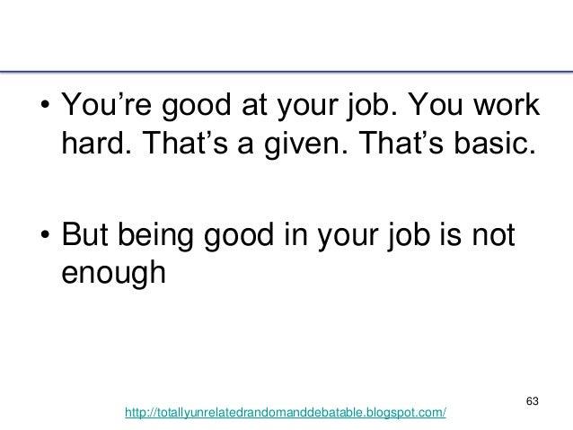 63 http://totallyunrelatedrandomanddebatable.blogspot.com/ • You're good at your job. You work hard. That's a given. That'...