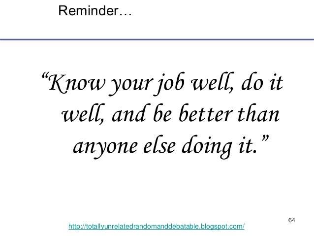 "64 http://totallyunrelatedrandomanddebatable.blogspot.com/ Reminder… ""Know your job well, do it well, and be better than a..."