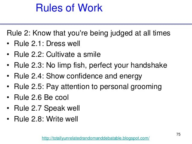 75 http://totallyunrelatedrandomanddebatable.blogspot.com/ Rules of Work Rule 2: Know that you're being judged at all time...