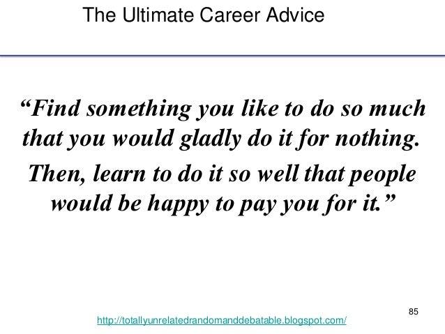 "85 http://totallyunrelatedrandomanddebatable.blogspot.com/ The Ultimate Career Advice ""Find something you like to do so mu..."