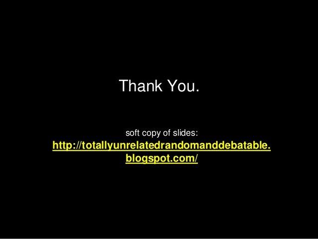 Thank You. soft copy of slides: http://totallyunrelatedrandomanddebatable. blogspot.com/