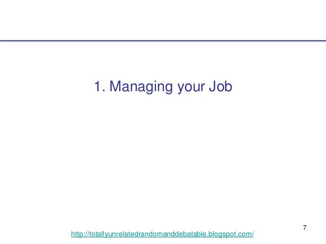 7 http://totallyunrelatedrandomanddebatable.blogspot.com/ 1. Managing your Job