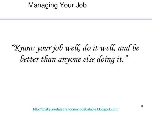 "8 http://totallyunrelatedrandomanddebatable.blogspot.com/ Managing Your Job ""Know your job well, do it well, and be better..."