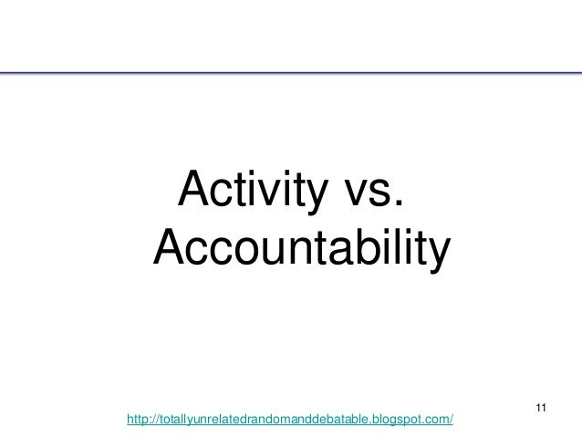 11 http://totallyunrelatedrandomanddebatable.blogspot.com/ Activity vs. Accountability