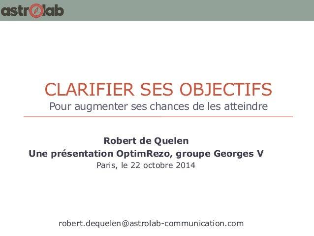 CLARIFIER SES OBJECTIFS Pour augmenter ses chances de les atteindre  Robert de Quelen  Une présentation OptimRezo, groupe ...