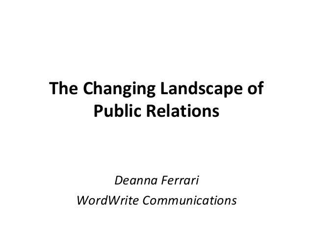 The Changing Landscape of Public Relations Deanna Ferrari WordWrite Communications