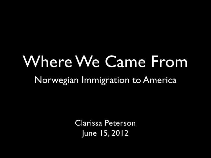 Where We Came From Norwegian Immigration to America          Clarissa Peterson            June 15, 2012