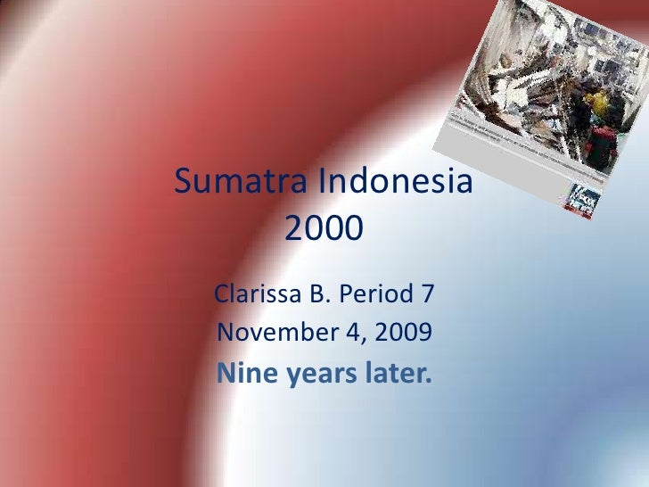 Sumatra Indonesia2000<br />Clarissa B.Period 7<br />November 4, 2009<br />Nine years later.<br />