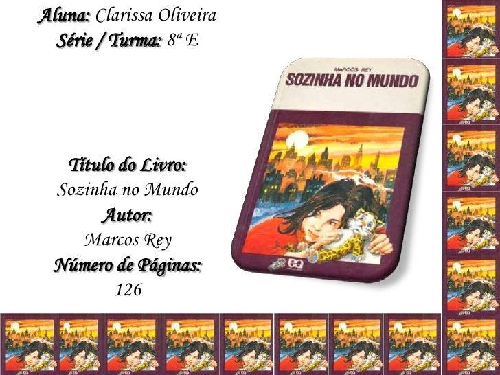 Aluna: Clarissa OliveiraSérie / Turma: 8ª ETítulo do Livro:Sozinha no MundoAutor:Marcos ReyNúmero de Páginas:126<br />