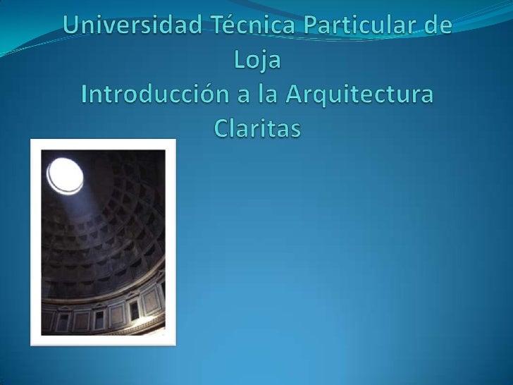 Universidad Técnica Particular de Loja Introducción a la Arquitectura Claritas<br />
