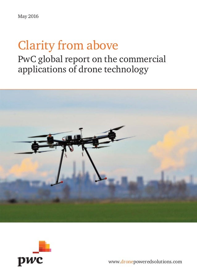 Clarity from above PwC global report on the commercial applications of drone technology www.dronepoweredsolutions.com May ...