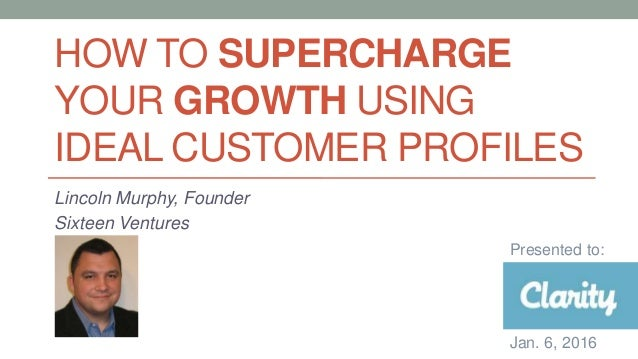 HOW TO SUPERCHARGE YOUR GROWTH USING IDEAL CUSTOMER PROFILES Lincoln Murphy, Founder Sixteen Ventures Presented to: Jan. 6...