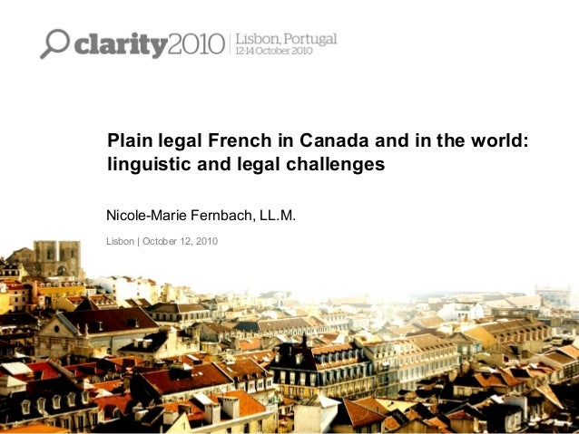 Plain legal French in Canada and in the world: linguistic and legal challenges Nicole-Marie Fernbach, LL.M. Lisbon   Octob...