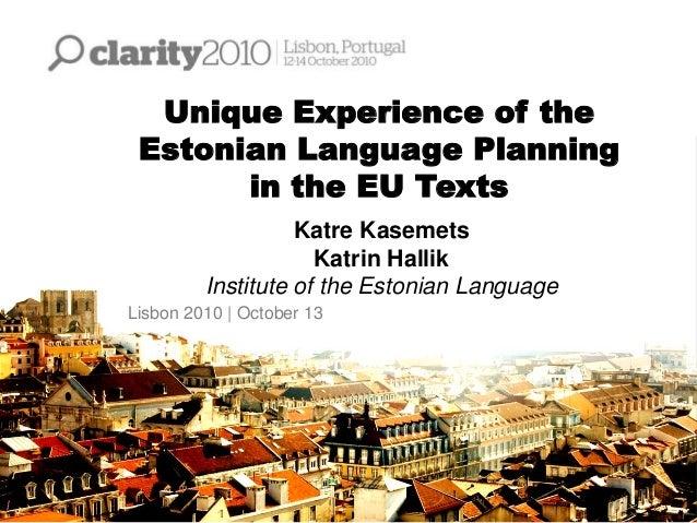 Unique Experience of the Estonian Language Planning in the EU Texts Katre Kasemets Katrin Hallik Institute of the Estonian...