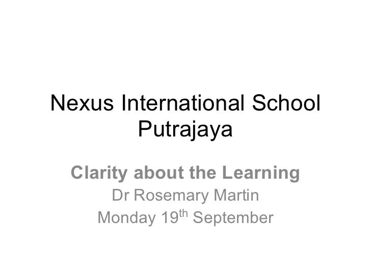 Nexus International School        Putrajaya Clarity about the Learning     Dr Rosemary Martin    Monday 19th September