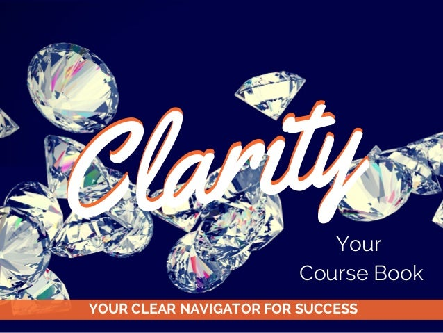 Clarity YOUR CLEAR NAVIGATOR FOR SUCCESS Clarity Your Course Book