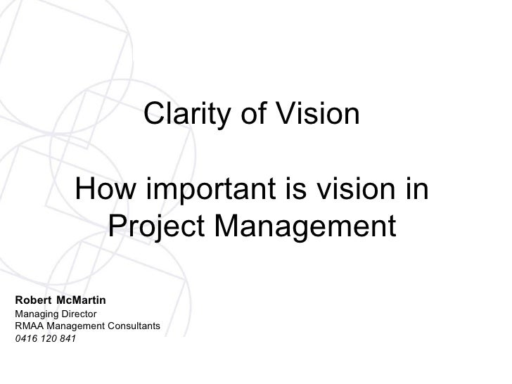Clarity of Vision How important is vision in Project Management Robert   McMartin Managing Director RMAA Management Consul...