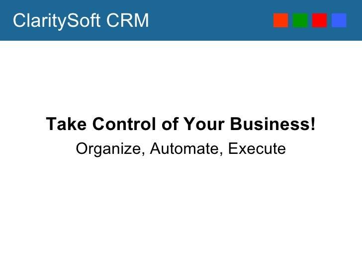 ClaritySoft CRM <ul><li>Take Control of Your Business! </li></ul><ul><li>Organize, Automate, Execute </li></ul>