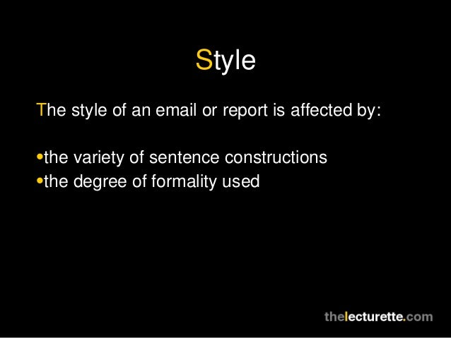 StyleThe style of an email or report is affected by:•the variety of sentence constructions•the degree of formality used