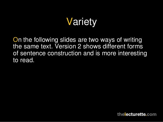 VarietyOn the following slides are two ways of writingthe same text. Version 2 shows different formsof sentence constructi...