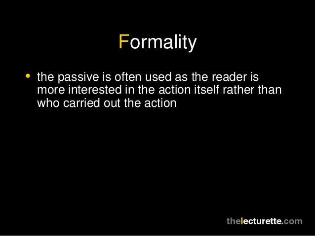 Formality• the passive is often used as the reader is  more interested in the action itself rather than  who carried out t...