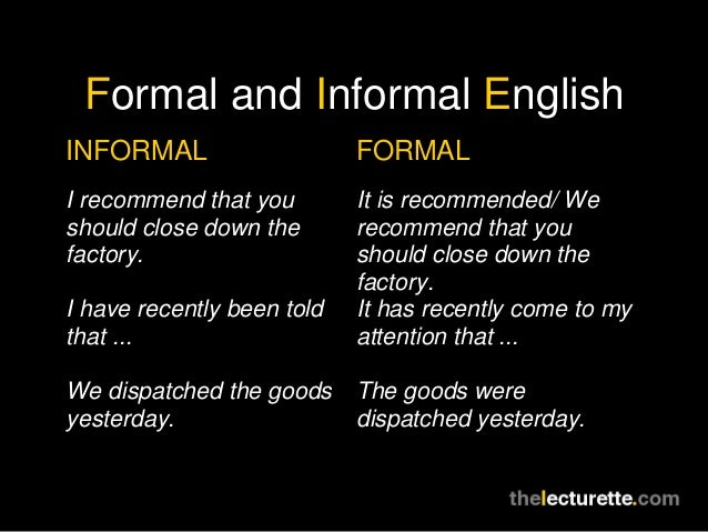 Formal and Informal EnglishINFORMAL                    FORMALI recommend that you        It is recommended/ Weshould close...