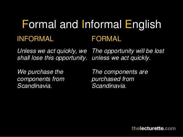 Formal and Informal EnglishINFORMAL                   FORMALUnless we act quickly, we The opportunity will be lostshall lo...