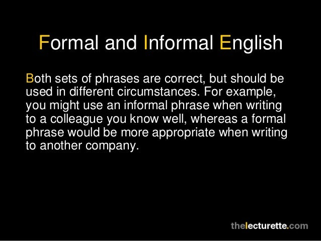 Formal and Informal EnglishBoth sets of phrases are correct, but should beused in different circumstances. For example,you...