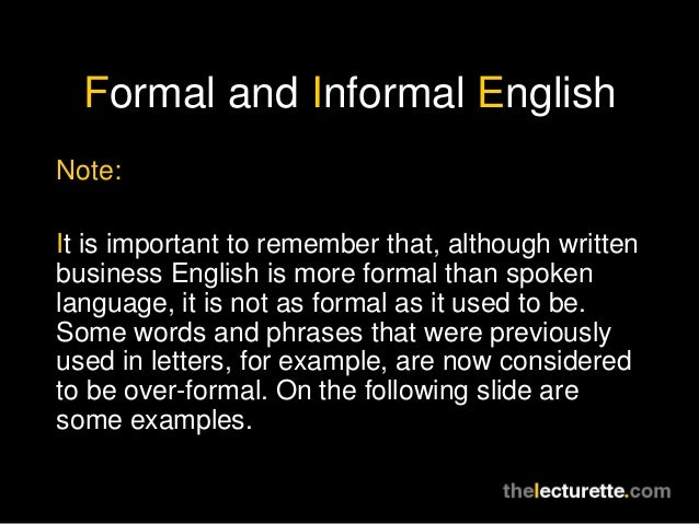 Formal and Informal EnglishNote:It is important to remember that, although writtenbusiness English is more formal than spo...