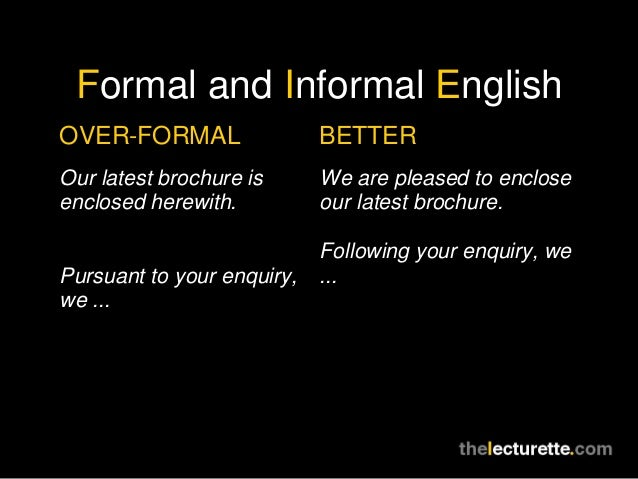 Formal and Informal EnglishOVER-FORMAL                 BETTEROur latest brochure is      We are pleased to encloseenclosed...