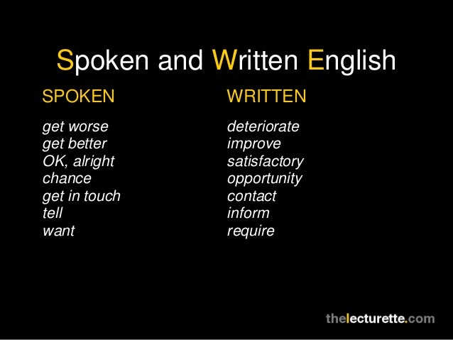 Spoken and Written EnglishSPOKEN         WRITTENget worse      deteriorateget better     improveOK, alright    satisfactor...