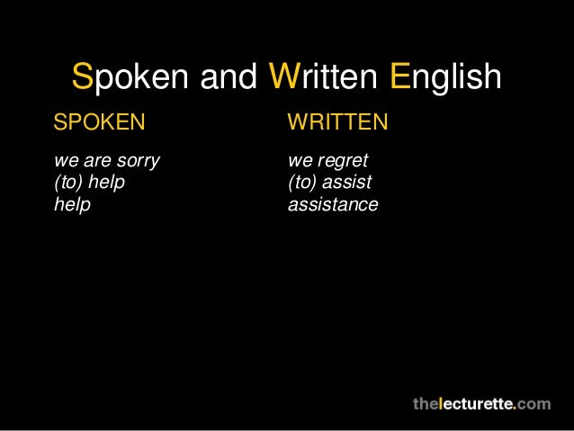 Spoken and Written EnglishSPOKEN         WRITTENwe are sorry   we regret(to) help      (to) assisthelp           assistance