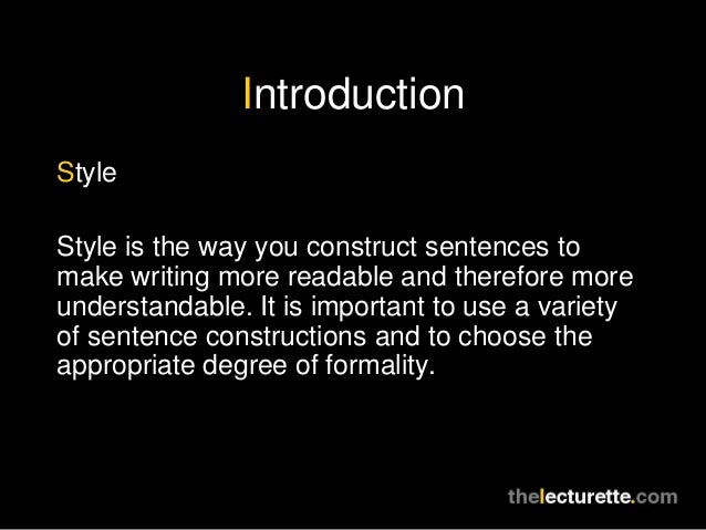 IntroductionStyleStyle is the way you construct sentences tomake writing more readable and therefore moreunderstandable. I...