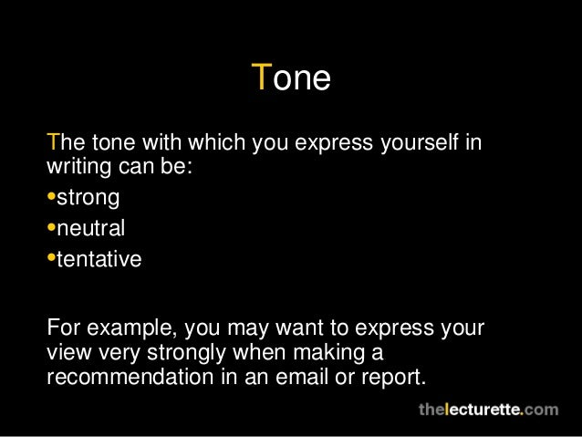 ToneThe tone with which you express yourself inwriting can be:•strong•neutral•tentativeFor example, you may want to expres...