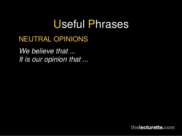 Useful PhrasesNEUTRAL OPINIONSWe believe that ...It is our opinion that ...