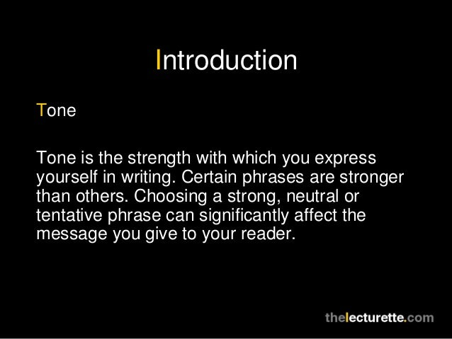 IntroductionToneTone is the strength with which you expressyourself in writing. Certain phrases are strongerthan others. C...