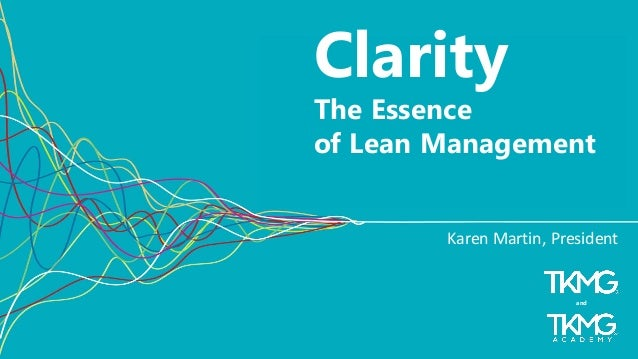 1 Clarity The Essence of Lean Management Karen Martin, President and