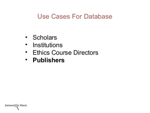 Use Cases For Database • Scholars • Institutions • Ethics Course Directors • Publishers