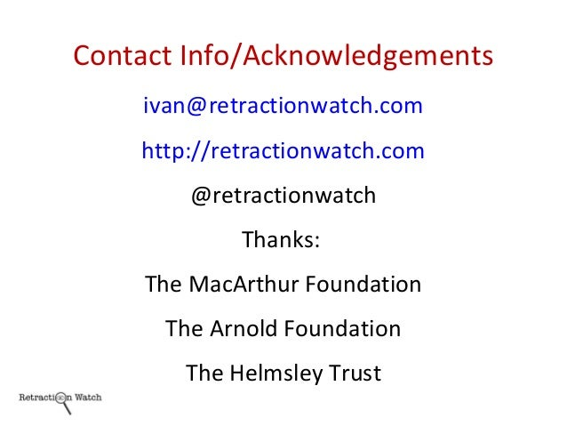 Contact Info/Acknowledgements ivan@retractionwatch.com http://retractionwatch.com @retractionwatch Thanks: The MacArthur F...