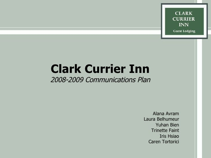 Clark Currier Inn 2008-2009 Communications Plan Alana Avram Laura Belhumeur Yuhan Bien Trinette Faint Iris Hsiao Caren Tor...