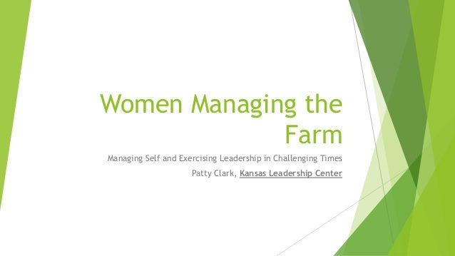 Women Managing the Farm Managing Self and Exercising Leadership in Challenging Times Patty Clark, Kansas Leadership Center
