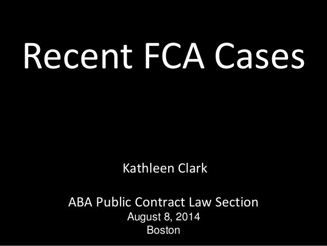 Recent FCA Cases Kathleen Clark ABA Public Contract Law Section August 8, 2014 Boston