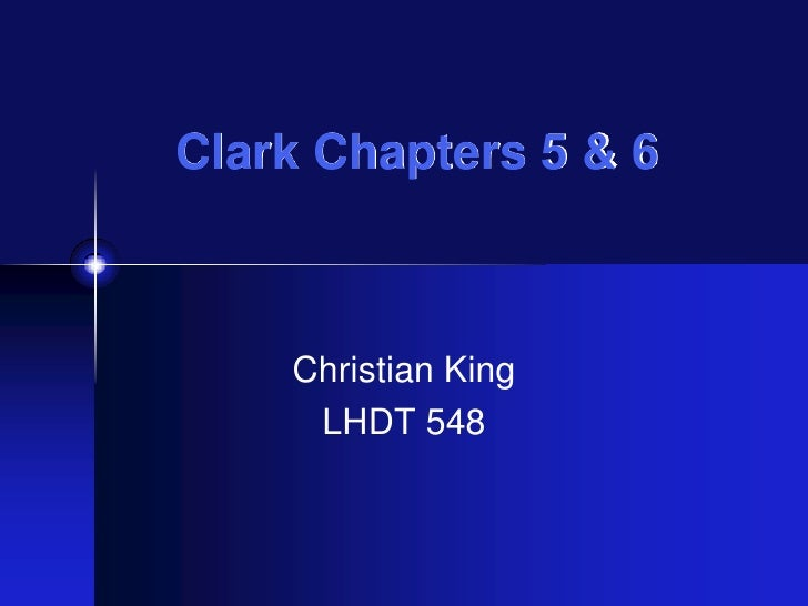 Clark Chapters 5 & 6<br />Christian King<br />LHDT 548<br />