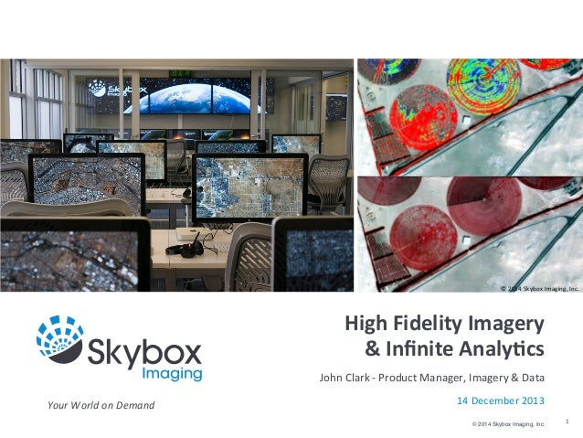 ©	   2014	   Skybox	   Imaging,	   Inc.  High	   Fidelity	   Imagery &	   Infinite	   Analy4cs John	   Clark	   -­‐	   Prod...
