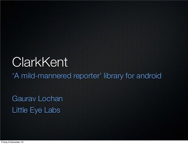 ClarkKent 'A mild-mannered reporter' library for android Gaurav Lochan Little Eye Labs  Friday 6 December 13