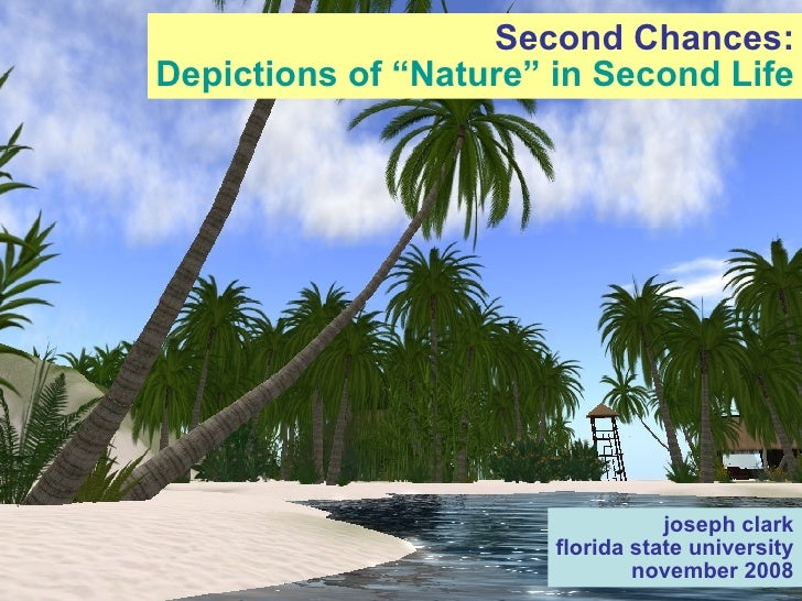 "Second Chances: Depictions of ""Nature"" in Second Life joseph clark florida state university november 2008"