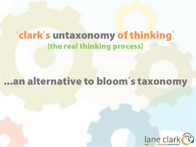 'clark's untaxonomy of thinking'        (the real thinking process)...an alternative to bloom's taxonomy