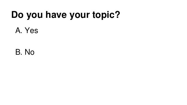 Do you have your topic? A. Yes B. No