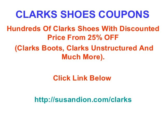 Clarks Coupons, Promo Codes. In-Store Offers (0) Coupon of the Day. 30% OFF. Code. 30% Off Entire Purchase + Free Shipping. Cyber Monday is back! Get 30% off your entire purchase when you enter this promo code at checkout. Free Shipping included. Never miss a single coupon for Clarks! 24, people saving now. Subscribe. $25 OFF. Sale.